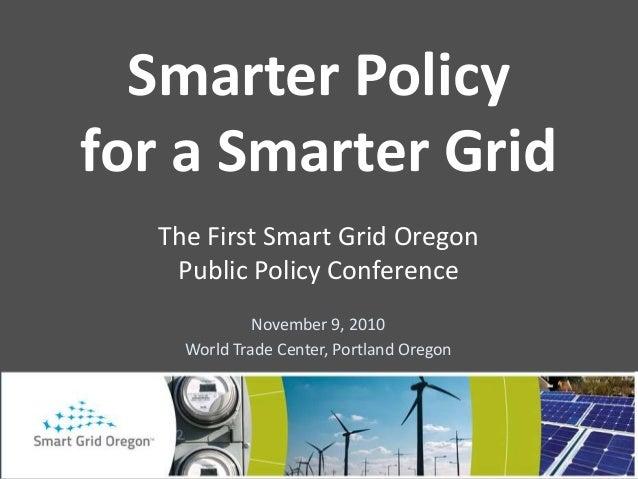 November 9, 2010 World Trade Center, Portland Oregon Smarter Policy for a Smarter Grid The First Smart Grid Oregon Public ...