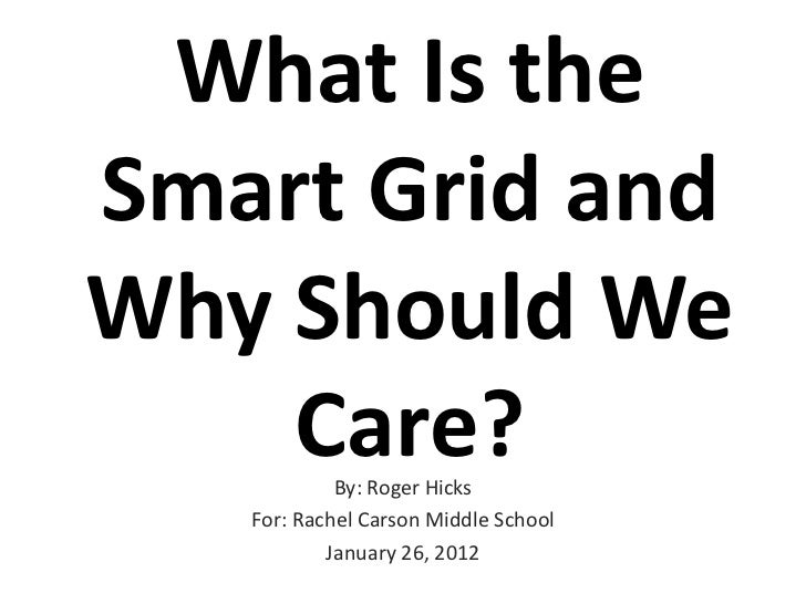 What Is theSmart Grid andWhy Should We    Care?   By: Roger Hicks   For: Rachel Carson Middle School           January 26,...