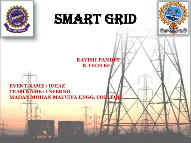 SMART GRID RAVISH PANDEY B.TECH EE EVENT NAME : IDEAZ TEAM NAME : INFERNO MADAN MOHAN MALVIYA ENGG. COLLEGE