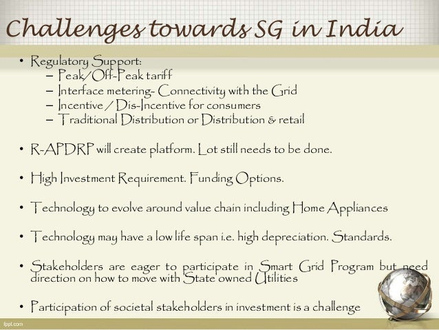 Challenges towards SG in India  • Regulatory Support:  – Peak/Off-Peak tariff  – Interface metering-Connectivity with the ...