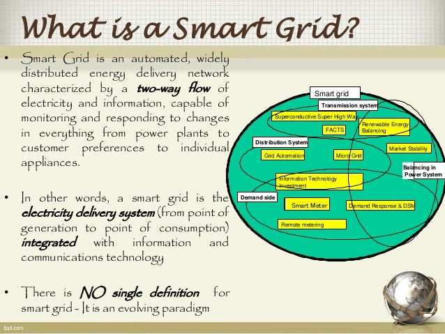 What is a Smart Grid?  • Smart Grid is an automated, widely  distributed energy delivery network  characterized by a two-w...