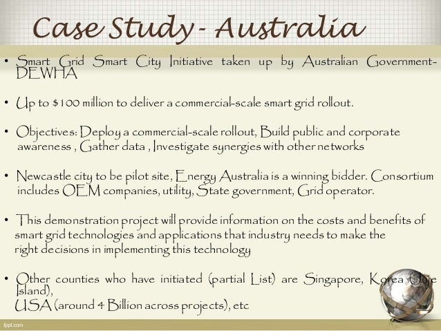Case Study- Australia  • Smart Grid Smart City Initiative taken up by Australian Government-  DEWHA  • Up to $100 million ...