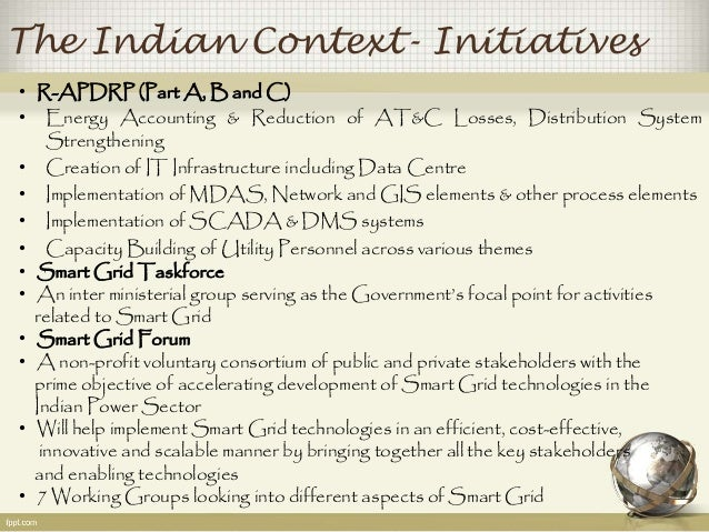 The Indian Context- Initiatives  • R-APDRP (Part A,Band C)  • Energy Accounting & Reduction of AT&C Losses, Distribution S...