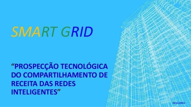 """SMART GRID """"PROSPECÇÃO TECNOLÓGICA DO COMPARTILHAMENTO DE RECEITA DAS REDES INTELIGENTES"""" 19/Jun/2013"""