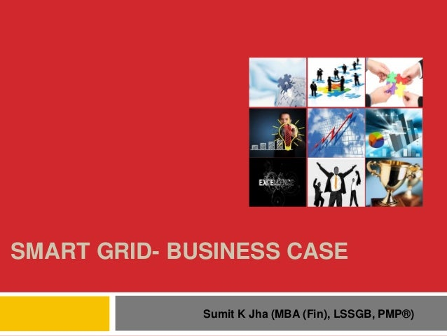 SMART GRID- BUSINESS CASE Sumit K Jha (MBA (Fin), LSSGB, PMP®)
