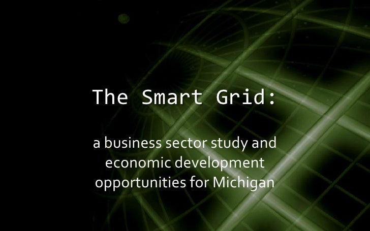 The Smart Grid: a business sector study and   economic development opportunities for Michigan