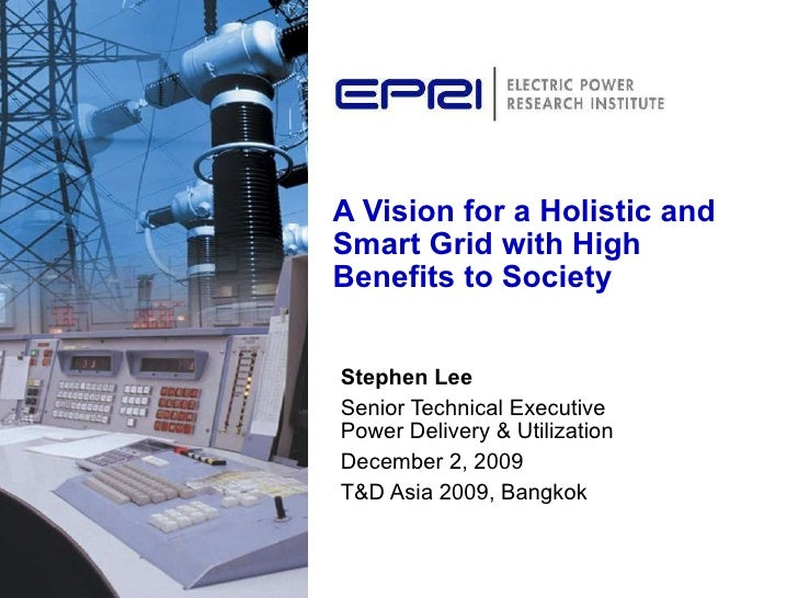A Vision for a Holistic and Smart Grid with High Benefits to Society Stephen Lee Senior Technical Executive  Power Deliver...