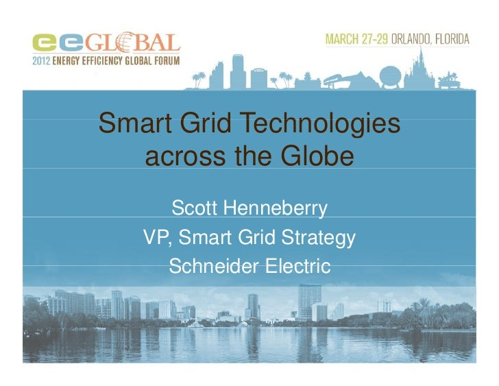 Smart Grid Technologies  across the Globe      Scott Henneberryy   VP, Smart Grid Strategy     Schneider Electric