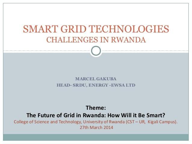 SMART GRID TECHNOLOGIES  CHALLENGES IN RWANDA  MARCEL GAKUBA  HEAD- SRDU, ENERGY -EWSA LTD  Theme:  The Future of Grid in ...