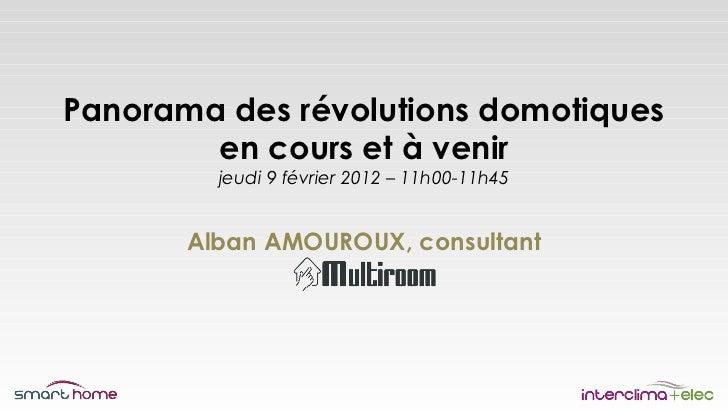 Panorama des révolutions domotiques        en cours et à venir         jeudi 9 février 2012 – 11h00-11h45       Alban AMOU...