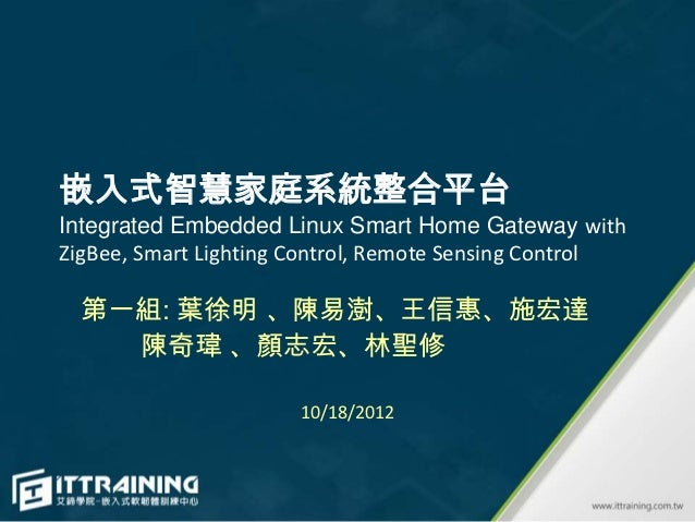 嵌入式智慧家庭系統整合平台Integrated Embedded Linux Smart Home Gateway withZigBee, Smart Lighting Control, Remote Sensing Control  第一組:...