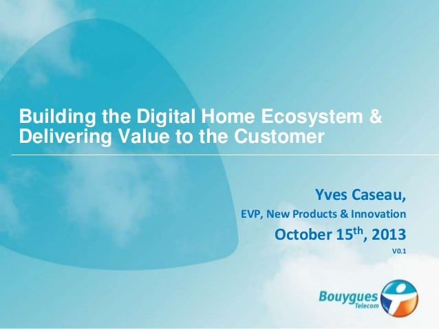 Yves Caseau, EVP, New Products & Innovation October 15th, 2013 V0.1 Building the Digital Home Ecosystem & Delivering Value...