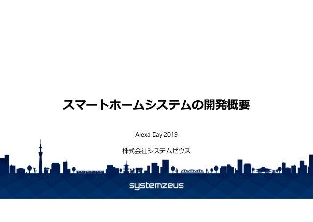 スマートホームシステムの開発概要 Alexa Day 2019 株式会社システムゼウス