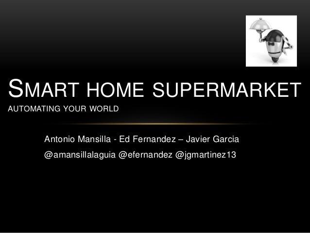 Antonio Mansilla - Ed Fernandez – Javier Garcia @amansillalaguia @efernandez @jgmartinez13 SMART HOME SUPERMARKET AUTOMATI...