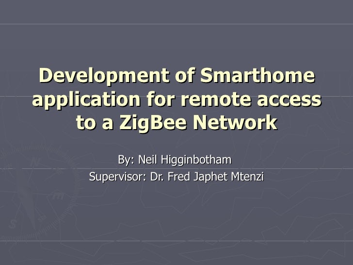 Development of Smarthome application for remote access to a ZigBee Network By: Neil Higginbotham  Supervisor: Dr. Fred Jap...
