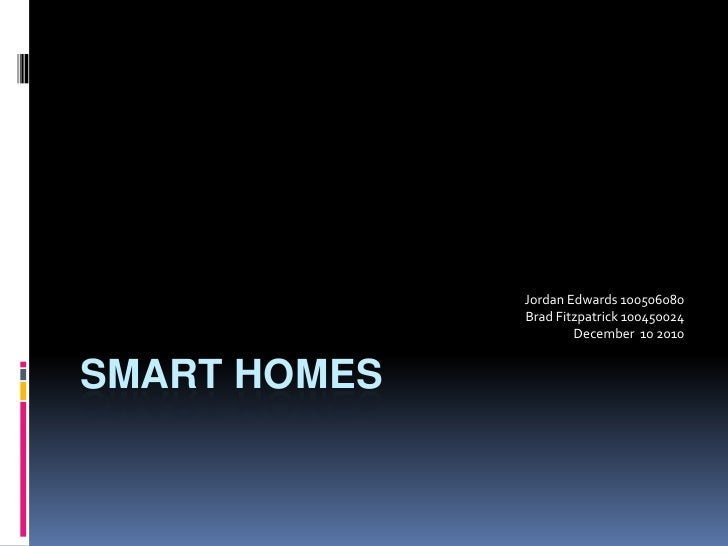 Smart Homes<br />Jordan Edwards 100506080<br />Brad Fitzpatrick 100450024<br />December  10 2010<br />