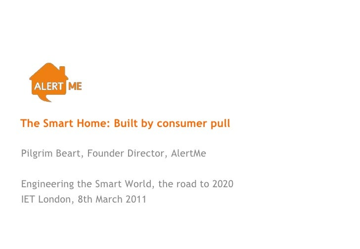 The Smart Home: Built by consumer pullPilgrim Beart, Founder Director, AlertMeEngineering the Smart World, the road to 202...