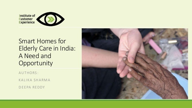 Smart Homes for Elderly Care in India: A Need and Opportunity AUTHORS: KALIKA SHARMA DEEPA REDDY