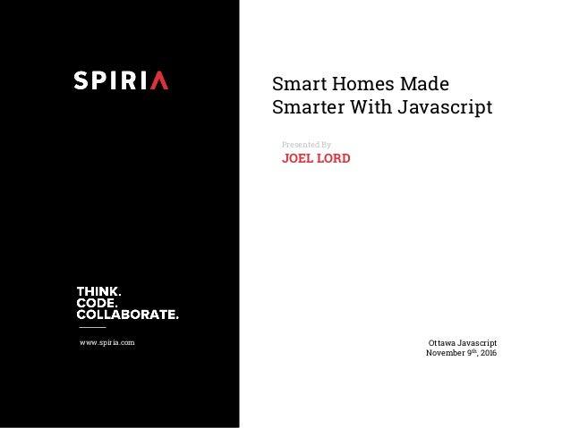 www.spiria.com Smart Homes Made Smarter With Javascript Presented By JOEL LORD Ottawa Javascript November 9th, 2016