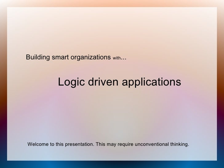 Building smart organizations with...                Logic driven applications     Welcome to this presentation. This may r...