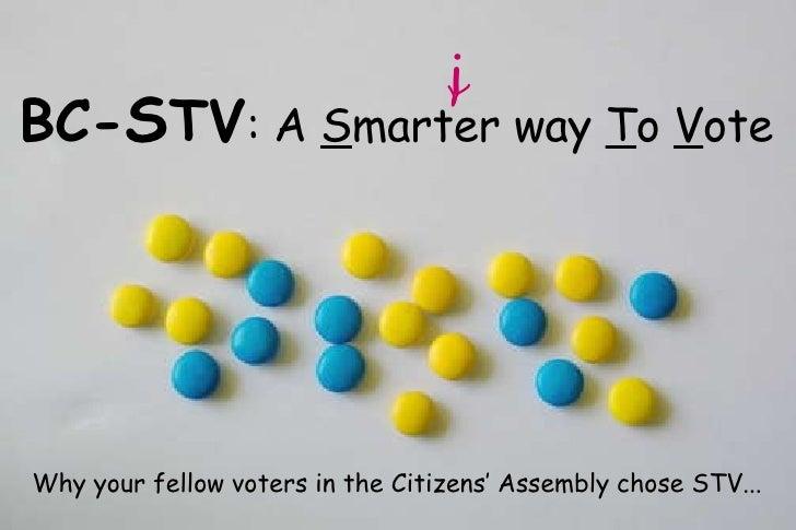BC- S TV : A  S marter way  T o  V ote i Why your fellow voters in the Citizens' Assembly chose STV...