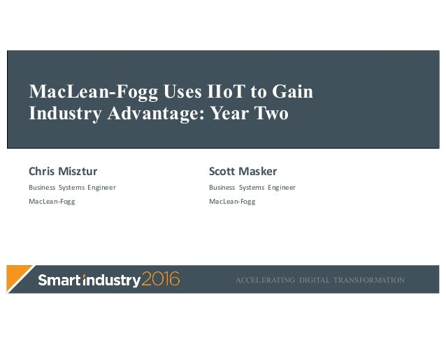 ACCELERATING DIGITAL TRANSFORMATION MacLean-Fogg Uses IIoT to Gain Industry Advantage: Year Two ChrisMisztur Business Sy...