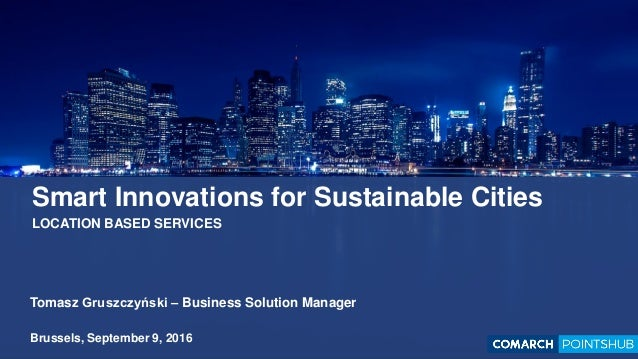 Smart Innovations for Sustainable Cities LOCATION BASED SERVICES Tomasz Gruszczyński – Business Solution Manager Brussels,...