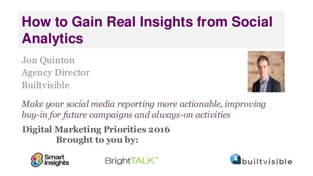 Digital Marketing Priorities 2016 Brought to you by: How to Gain Real Insights from Social Analytics Jon Quinton Agency Di...