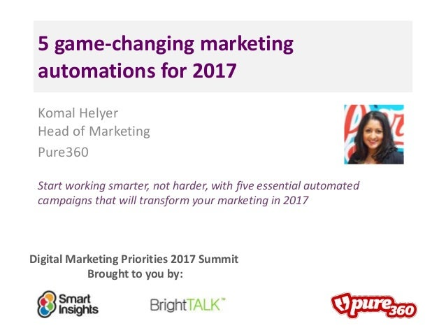 Digital Marketing Priorities 2017 Summit Brought to you by: 5 game-changing marketing automations for 2017 Komal Helyer He...