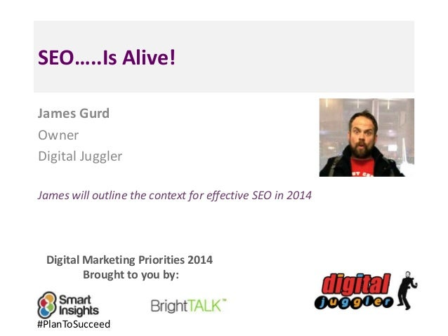 SEO…..Is Alive! James Gurd Owner Digital Juggler James will outline the context for effective SEO in 2014  Digital Marketi...