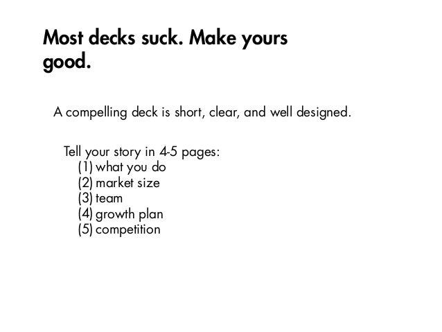 Most decks suck. Make yours good. A compelling deck is short, clear, and well designed. Tell your story in 4-5 pages: (1) ...