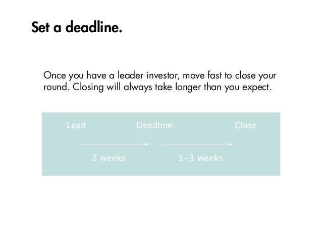 Set a deadline. 2 weeks 1-3 weeks Lead Deadline Close Once you have a leader investor, move fast to close your round. Clos...