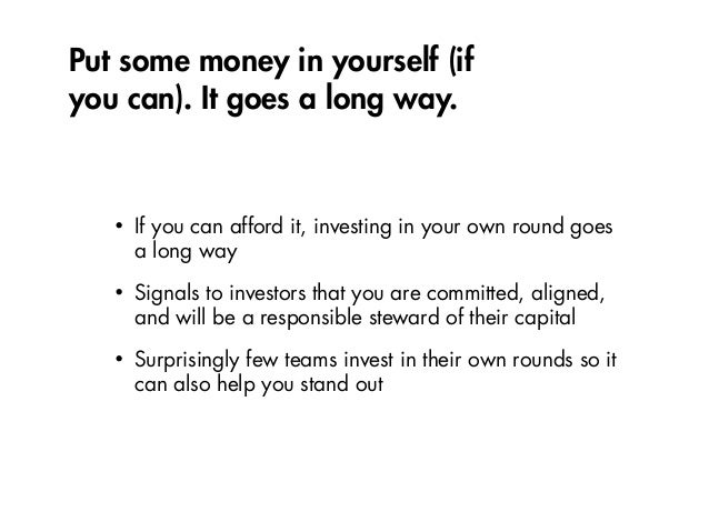 Put some money in yourself (if you can). It goes a long way. • If you can afford it, investing in your own round goes a lo...