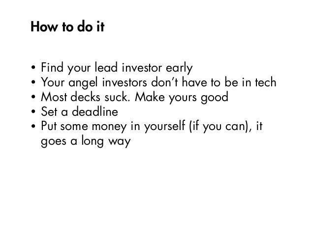 How to do it • Find your lead investor early • Your angel investors don't have to be in tech • Most decks suck. Make yours...