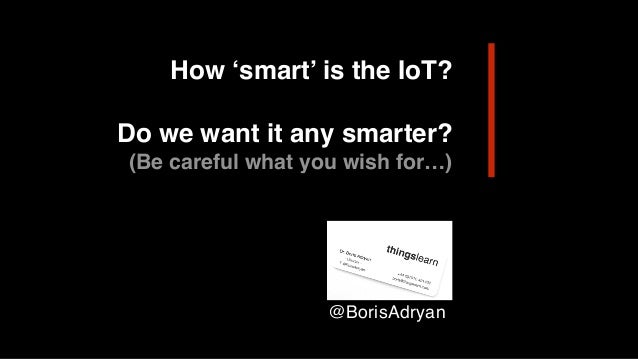 How 'smart' is the IoT? Do we want it any smarter? (Be careful what you wish for…) @BorisAdryan