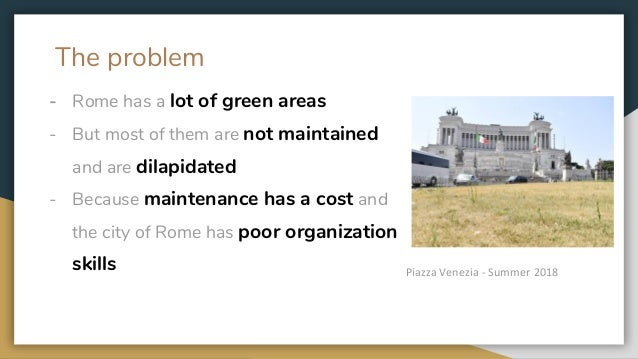 The problem - Rome has a lot of green areas - But most of them are not maintained and are dilapidated - Because maintenanc...