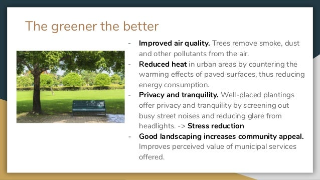 The greener the better - Improved air quality. Trees remove smoke, dust and other pollutants from the air. - Reduced heat ...