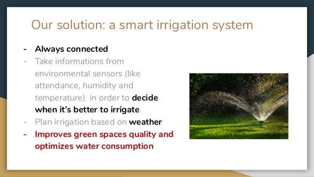 Our solution: a smart irrigation system - Always connected - Take informations from environmental sensors (like attendance...