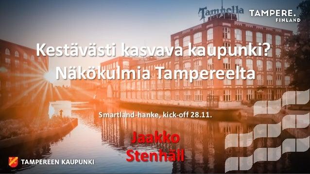 Kestävästi kasvava kaupunki? Näkökulmia Tampereelta Smartland-hanke, kick-off 28.11. Jaakko Stenhäll