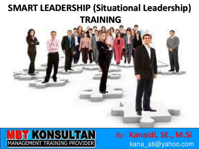 By : Kanaidi, SE., M.Sikana_ati@yahoo.comSMART LEADERSHIP (Situational Leadership)TRAINING