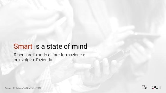 Smart is a state of mind Ripensare il modo di fare formazione e coinvolgere l'azienda Forum HR - Milano 16 Novembre 2017