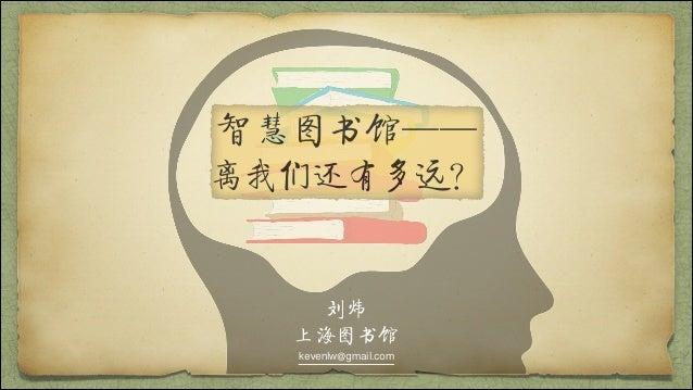 智慧图书馆—— 离我们还有多远? 刘炜 上海图书馆 kevenlw@gmail.com