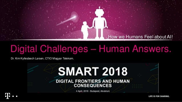 Digital Challenges – Human Answers. Dr. Kim Kyllesbech Larsen, CTIO Magyar Telekom. How we Humans Feel about AI!