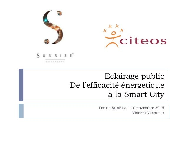Eclairage public De l'efficacité énergétique à la Smart City Forum SunRise – 10 novembre 2015 Vincent Vercamer
