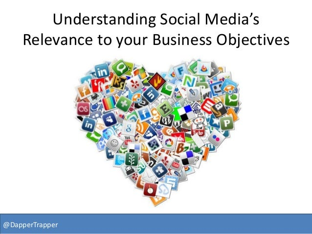 Understanding Social Media's Relevance to your Business Objectives @DapperTrapper