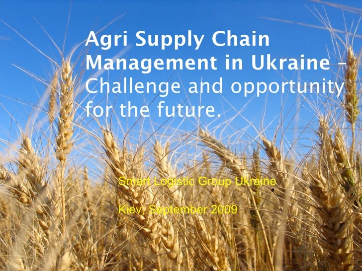 Agri Supply Chain Management in Ukraine – Challenge and opportunity for the future.      Smart Logistic Group Ukraine     ...