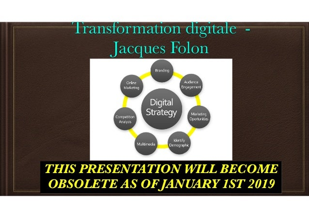Transformation digitale - Jacques Folon THIS PRESENTATION WILL BECOME OBSOLETE AS OF JANUARY 1ST 2019