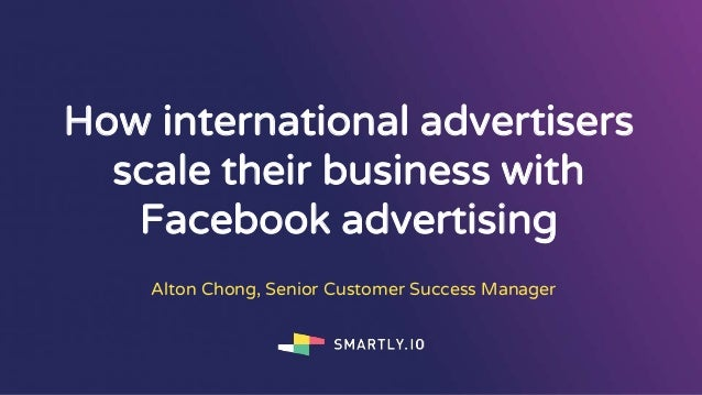 How international advertisers scale their business with Facebook advertising Alton Chong, Senior Customer Success Manager