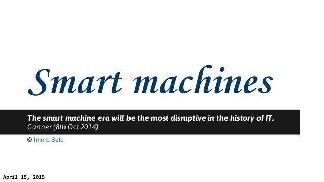 The smart machine era will be the most disruptive in the history of IT. Gartner (8th Oct 2014) © Immo Salo April 15, 2015
