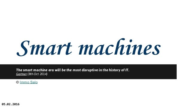 Smart machines The smart machine era will be the most disruptive in the history of IT. Gartner (8th Oct 2014) © Immo Salo ...